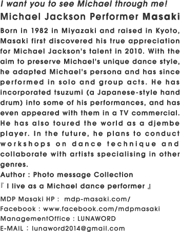 I want you to see Michael through me! Michael Jackson Performer Masaki Born in 1982 in Miyazaki and raised in Kyoto, Masaki first discovered his true appreciation for Michael Jackson's talent in 2010. With the aim to preserve Michael's unique dance style, he adapted Michael's persona and has since performed in solo and group acts. He has incorporated tsuzumi (a Japanese-style hand drum) into some of his performances, and has even appeared with them in a TV commercial. He has also toured the world as a djembe player. In the future, he plans to conduct workshops on dance technique and collaborate with artists specialising in other genres. Author : Photo message Collection『 I live as a Michael dance performer 』 MDP Masaki HP :  mdp-masaki.com/ Facebook : www.facebook.com/mdpmasaki ManagementOffice : LUNAWORD